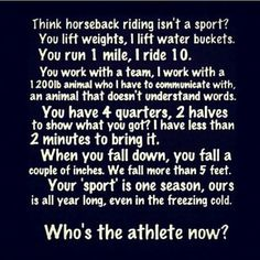 AMEN...you wouldnt believe the people that come up to me and say barrel racing or riding horses is not a sport..they need to read this.