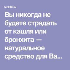 Вы никогда не будете страдать от кашля или бронхита — натуральное средство для Вас и Вашего ребенка - Fav0rit77.ru