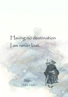 Having no destination, I am never lost. -Ikkyu major japanese poet, sage, zen buddhist and caligrapher Zen Quotes, Spiritual Quotes, Wisdom Quotes, Great Quotes, Words Quotes, Wise Words, Positive Quotes, Motivational Quotes, Life Quotes