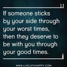 If someone sticks by your side through your worst times, then they deserve to be with you through your good times.