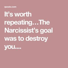 It's worth repeating…The Narcissist's goal was to destroy you....