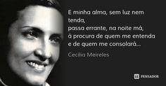 E minha alma, sem luz nem tenda, passa errante, na noite má, à procura de quem me entenda e de quem me consolará... — Cecília Meireles