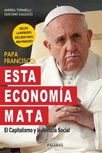 ESTA ECONOMIA MATA CAPITALISMO Y JUSTICIA SOCIAL ANDREA TORNIELLI http://www.palabra.es/papa-francisco-esta-economia-mata-1515.html