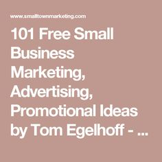 101 Free Small Business Marketing, Advertising, Promotional Ideas by Tom Egelhoff - Small Town Marketing