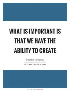 What is important is that we have the ability to create. Picture Quotes.