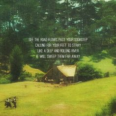 See the road flows past your doorstep calling for your feet to stray like a deep and rolling river and it will sweep them far away. #TheLordOfTheRings #TheFellowshipOfTheRing