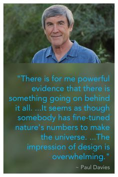 English physicist, Paul Davies, speaks of the overwhelmingly powerful evidence for a designer of the universe.