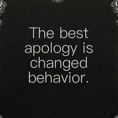 "If we get serious about changing, The Holy Spirit will help us. Repeated apologies aren't sorry- they're excuses for bad behavior.  ""Don't tell Me you're sorry one more time unless you INTEND to change."" -Holy Spirit  (yeah, personal testimony)"