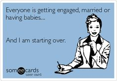 Everyone is getting engaged, married or having babies.... And I am starting over.