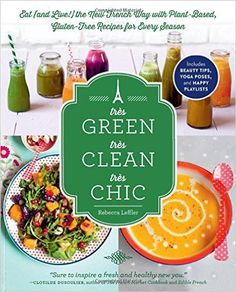 Très Green, Très Clean, Très Chic: Eat (and Live!) the New French Way with Plant-Based, Gluten-Free Recipes for Every Season: Rebecca Leffler: 9781615192519: Amazon.com: Books