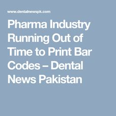 Pharma Industry Running Out of Time to Print Bar Codes – Dental News Pakistan