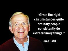 """Given the right circumstances quite ordinary people consistently do extraordinary things."" - Dee Hock - More Dee Hock at http://www.evancarmichael.com/Famous-Entrepreneurs/6683/summary.php"