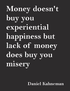 """Money doesn't buy you experiential happiness but lack of money does buy you misery.""—Daniel Kahneman"