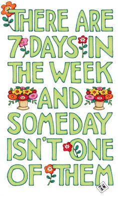 """7 days in a week and """"someday"""" isn't one of them."""