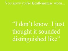 You know you're a Beatlemaniac when... I don't know. I just thought it sounded distinguished like.