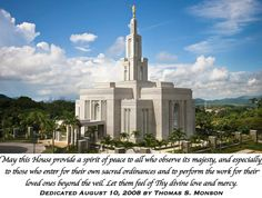 May this House provide a spirit of peace to all who observe its majesty, and especially to those who enter for their own sacred ordinances and to perform the work for their loved ones beyond the veil. Let them feel of Thy divine love and mercy. Dedicated August 10, 2008 by Thomas S. Monson