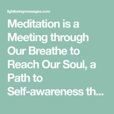 Meditation is a Meeting through Our Breathe to Reach Our Soul, a Path to Self-awareness that increases our Spiritual awareness.