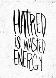 Hatred is wasted energy