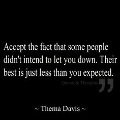 Accept the fact that some people didn't intend to let you down. Their best is just less than you expected. - Thema Davis