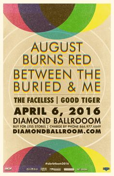 AUGUST BURNS RED & BETWEEN THE BURIED AND ME  Wed - Apr 6 Diamond Ballroom 8001 S. Eastern Ave. Oklahoma City, OK   with Special Guests: THE FACELESS GOOD TIGER  Tickets On Sale Now Buy For Less locations in OKC Reasor's and Starship Records in Tulsa Charge by phone @ 866.977.6849 online @ protix.com Doors open at 6pm All Ages Welcome