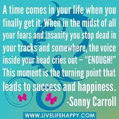 """A time comes in your life when you finally get it. When in the midst of all your fears and insanity you stop dead in your tracks and somewhere, the voice inside your head cries out – """"ENOUGH!"""" This moment is the turning point that leads to success and hap"""
