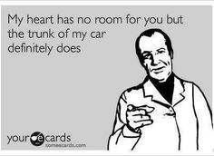 My heart has no room for you...but my trunk...