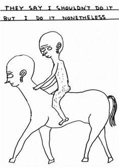 bullshitandgratitude: David Shrigley Untitled (They say i shouldn't) (2011) Ink and marker on paper 29,6 x 21 cm Framed