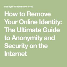 How to Remove Your Online Identity: The Ultimate Guide to Anonymity and Security on the Internet