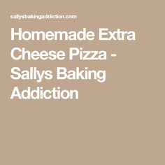 Homemade Extra Cheese Pizza - Sallys Baking Addiction