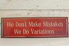 A must for every home... Distressed metal sign with quote. `We don`t make mistakes we do variations`
