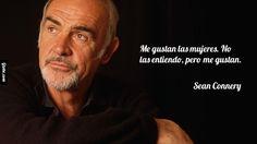 Me gustan las mujeres. No las entiendo, pero me gustan. – Sean Connery