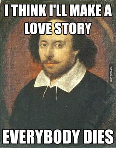 Shakespeare Logic: I think I will make a love story. Everyone dies. Romeo and Juliet.