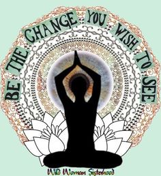 Be the change you wish to see in the world... - Ghandi  ✨WILD WOMAN SISTERHOOD✨