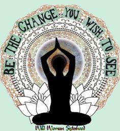 Be the change you wish to see in the world... - Ghandi WILD WOMAN SISTERHOOD ™