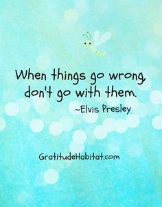 When things go wrong, don't go with them. Visit us at: www.GratitudeHabitat.com #elvis-presley  #gratitude-habitat. #inspirational