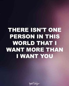 """There isn't one person in this world that I want more than I want you."""