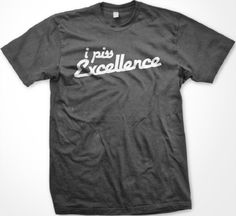 I Piss Excellence T-shirt (Many Colors) Funny T-shirts Large Charcoal