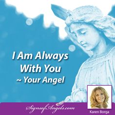 Your Angels are always with you. Ask them to help - they are ready to get started now. ~ Karen Borga, The Angel Lady