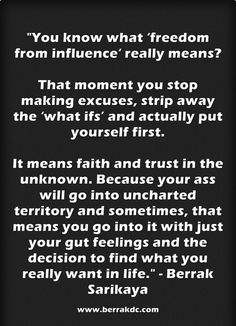 """""""You know what 'freedom from influence' really means? That moment you stop making excuses, strip away the 'what ifs' and actually put yourself first. It means faith and trust in the unknown."""" http://www.berrakdc.com/2012/01/24/the-dangerous-thing-about-complacency/ #blogging #quotes"""