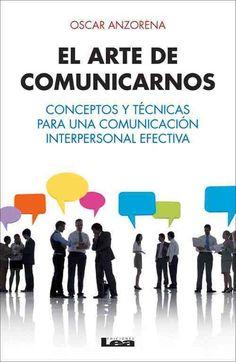 El arte de comunicarnos: Conceptos Y Tecnicas Para Una Comunicacion Interpersonal Efectiva / Concepts and Techniq...