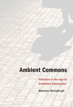 Ambient Commons: Attention in the Age of Embodied Information by Malcolm McCullough