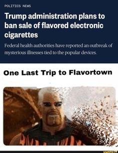 POLITICS NEWS Trump administration plans to ban sale of flavored electronic cigarettes Federal health authorities have reported an outbreak of mysterious illnesses tied to the popular devices. One Last Trip to Flavortown - iFunny :) Funny Quotes, Funny Memes, Humor Quotes, Pride Quotes, Guy Fieri, Science Humor, Electronic Cigarettes, Avengers Memes, Fake News