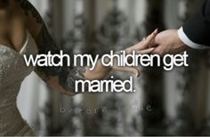Bucket list- watch kids get married. I would love to see my children in the future get married.