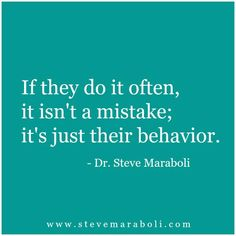 If they do it often, it isn't a mistake; it's just their behavior. -Dr. Steve Maraboli