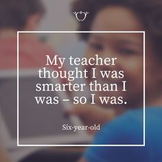 My teacher thought I was smarter than I was - so I was.