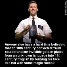 Atheism, Religion, Mormons, God is Imaginary, It's Impossible. Anyone else have a hard time believing that an 18th century convicted fraud could translate invisible golden plates from an unknown language into 14th century English by burying his face in a hat with some magic rocks?
