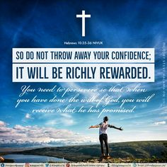 So do not throw away your confidence; it will be richly rewarded.  You need to persevere so that when you have done the will of God, you will receive what he has promised. Hebrews 10:35‭-‬36 NIVUK