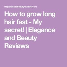 How to grow long hair fast - My secret! | Elegance and Beauty Reviews