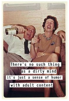 there's no such thing as a dirty mind.. it's just a sense of humor with adult content