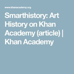 Smarthistory: Art History on Khan Academy (article) | Khan Academy